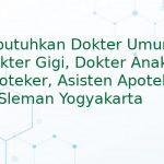 Dibutuhkan Dokter Umum, Dokter Gigi, Dokter Anak, Apoteker, Asisten Apoteker di Sleman Yogyakarta